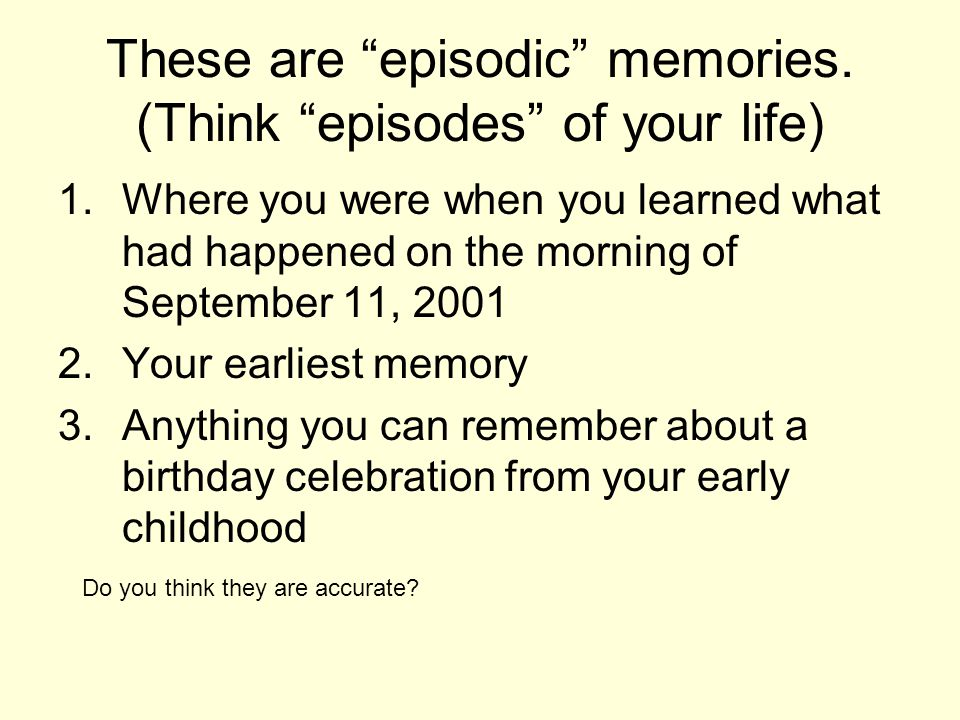 These are episodic memories.