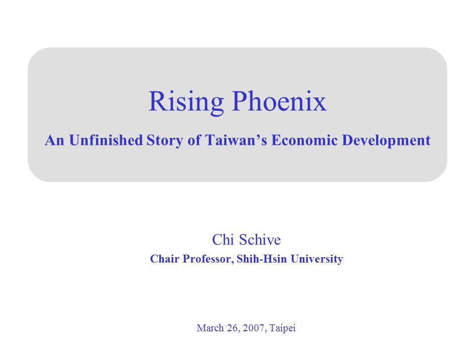 Rising Phoenix An Unfinished Story of Taiwan's Economic Development Chi Schive Chair Professor, Shih-Hsin University March 26, 2007, Taipei