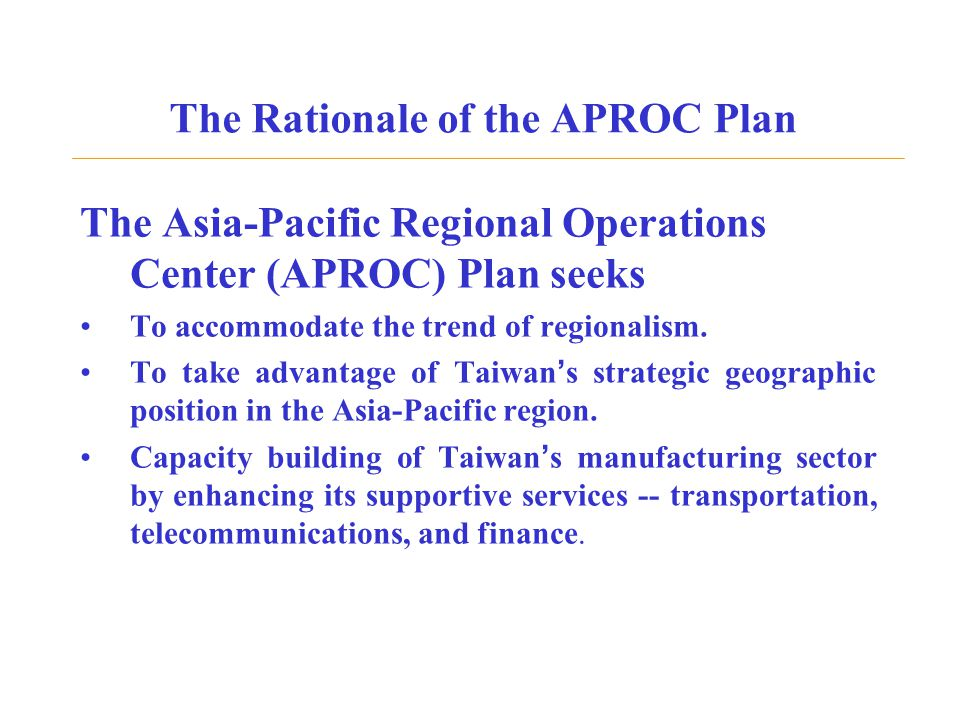 The Rationale of the APROC Plan The Asia-Pacific Regional Operations Center (APROC) Plan seeks To accommodate the trend of regionalism. To take advant