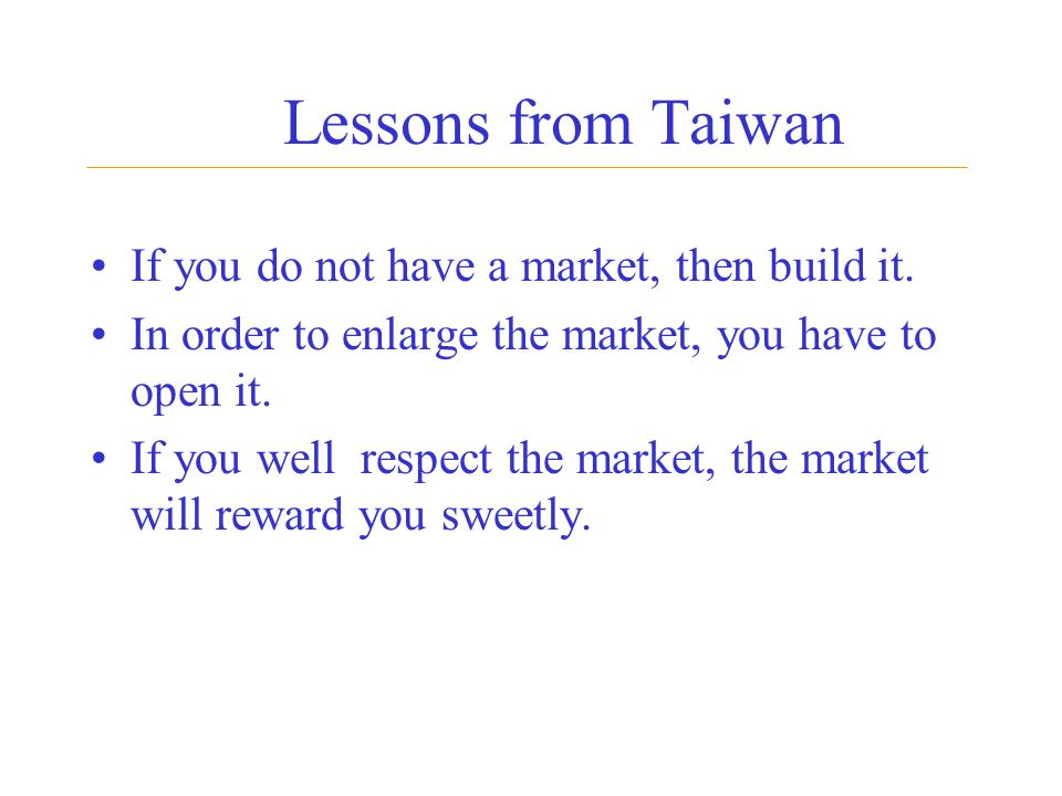 Lessons from Taiwan If you do not have a market, then build it. In order to enlarge the market, you have to open it. If you well respect the market, t
