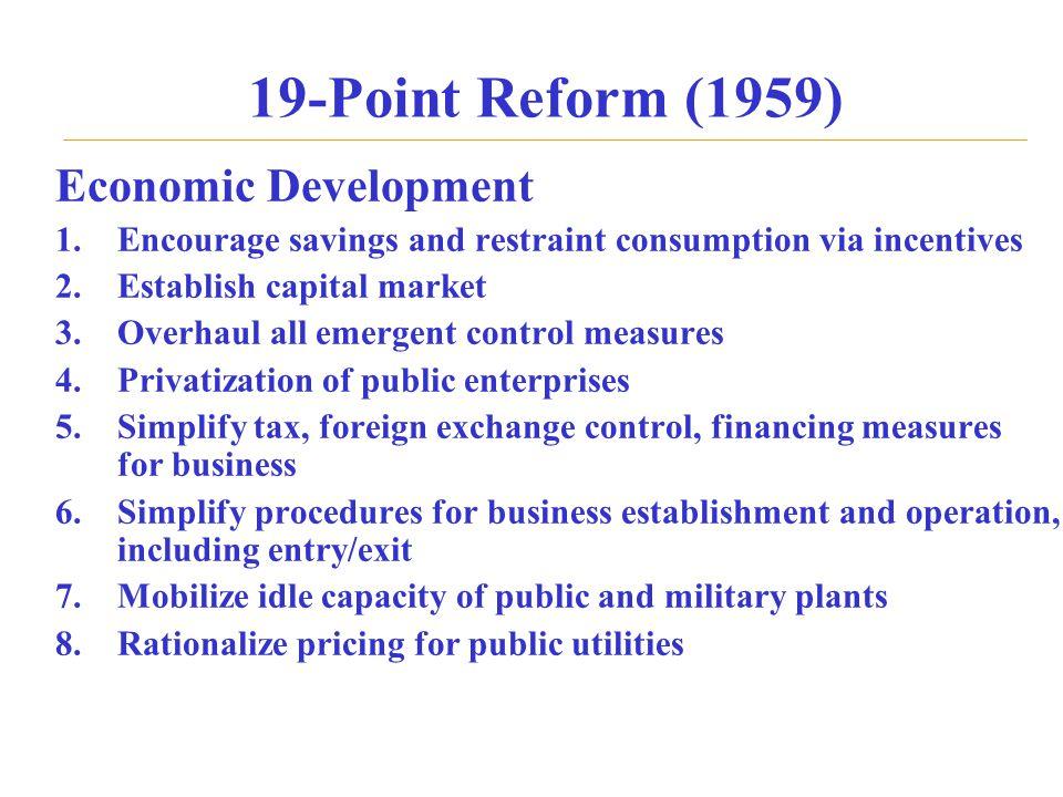 19-Point Reform (1959) Economic Development 1.Encourage savings and restraint consumption via incentives 2.Establish capital market 3.Overhaul all eme
