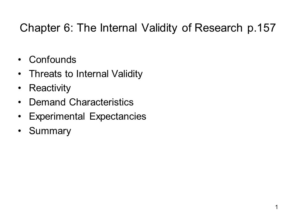 1 Chapter 6: The Internal Validity of Research p.157 Confounds Threats to Internal Validity Reactivity Demand Characteristics Experimental Expectancies Summary