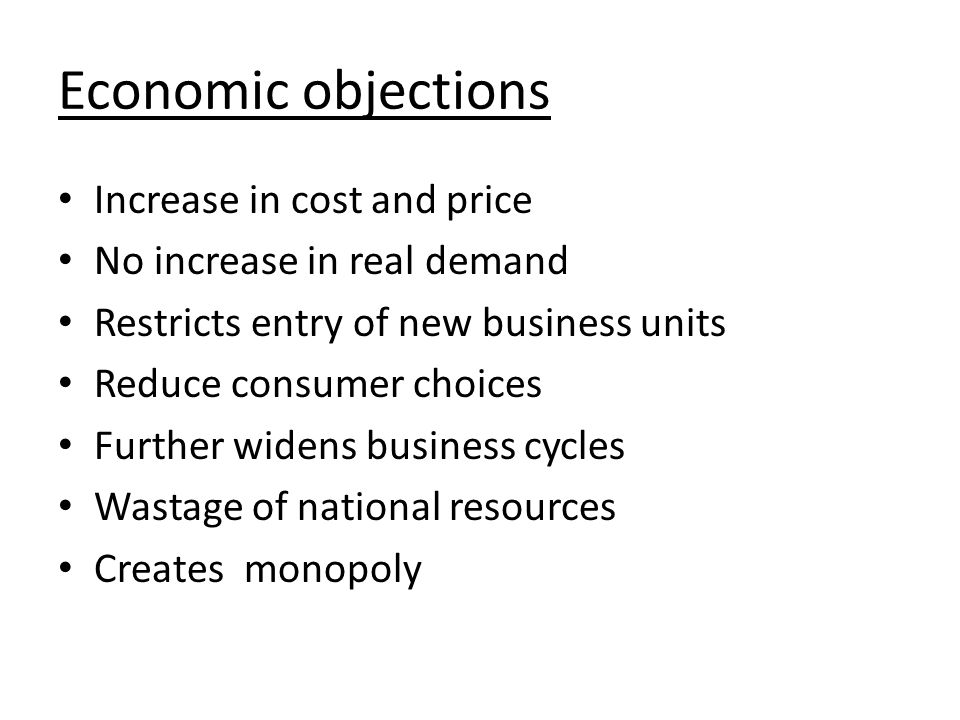 Economic objections Increase in cost and price No increase in real demand Restricts entry of new business units Reduce consumer choices Further widens business cycles Wastage of national resources Creates monopoly