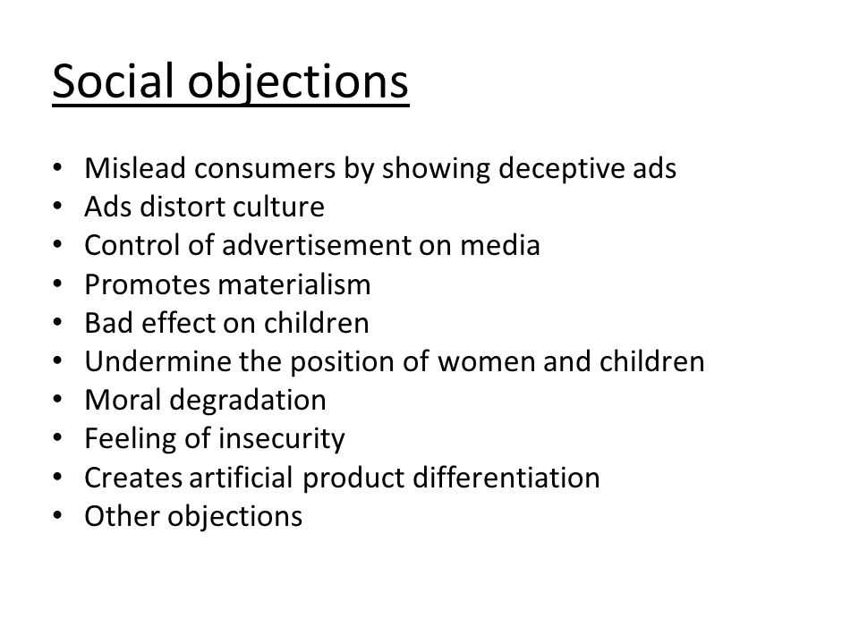 Social objections Mislead consumers by showing deceptive ads Ads distort culture Control of advertisement on media Promotes materialism Bad effect on children Undermine the position of women and children Moral degradation Feeling of insecurity Creates artificial product differentiation Other objections