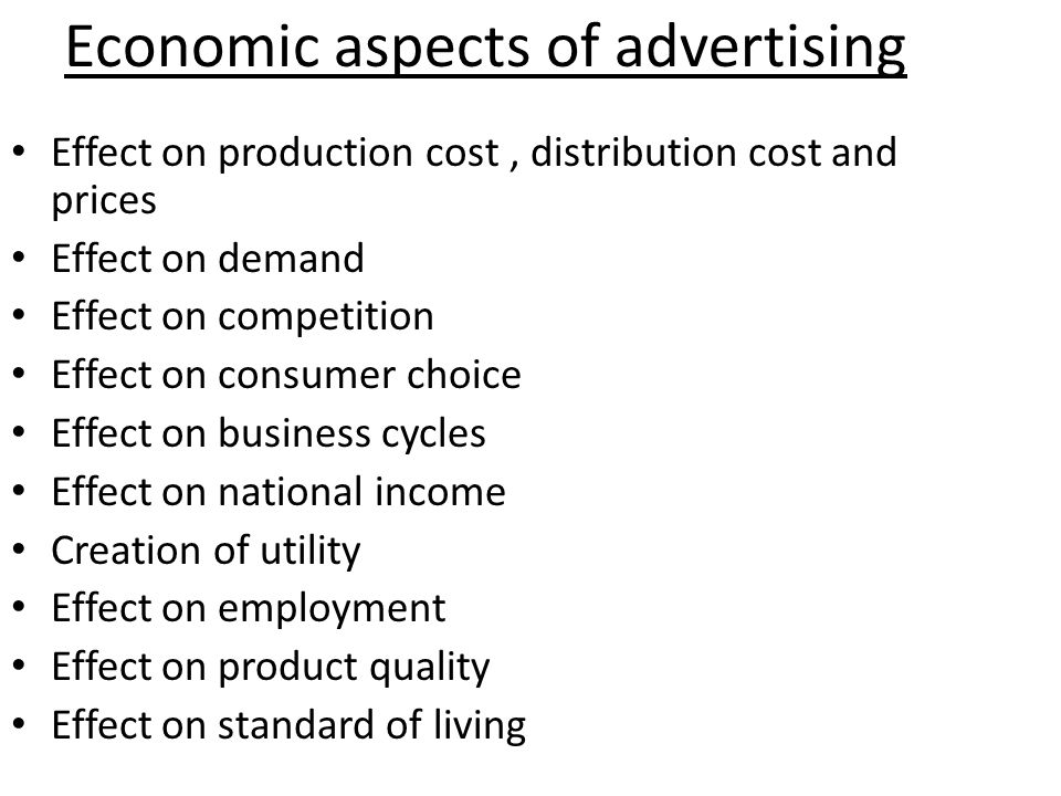 Economic aspects of advertising Effect on production cost, distribution cost and prices Effect on demand Effect on competition Effect on consumer choice Effect on business cycles Effect on national income Creation of utility Effect on employment Effect on product quality Effect on standard of living