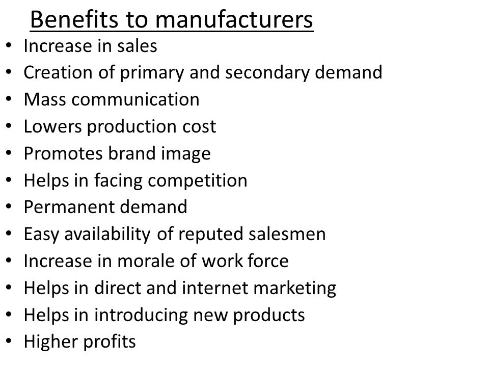 Benefits to manufacturers Increase in sales Creation of primary and secondary demand Mass communication Lowers production cost Promotes brand image Helps in facing competition Permanent demand Easy availability of reputed salesmen Increase in morale of work force Helps in direct and internet marketing Helps in introducing new products Higher profits