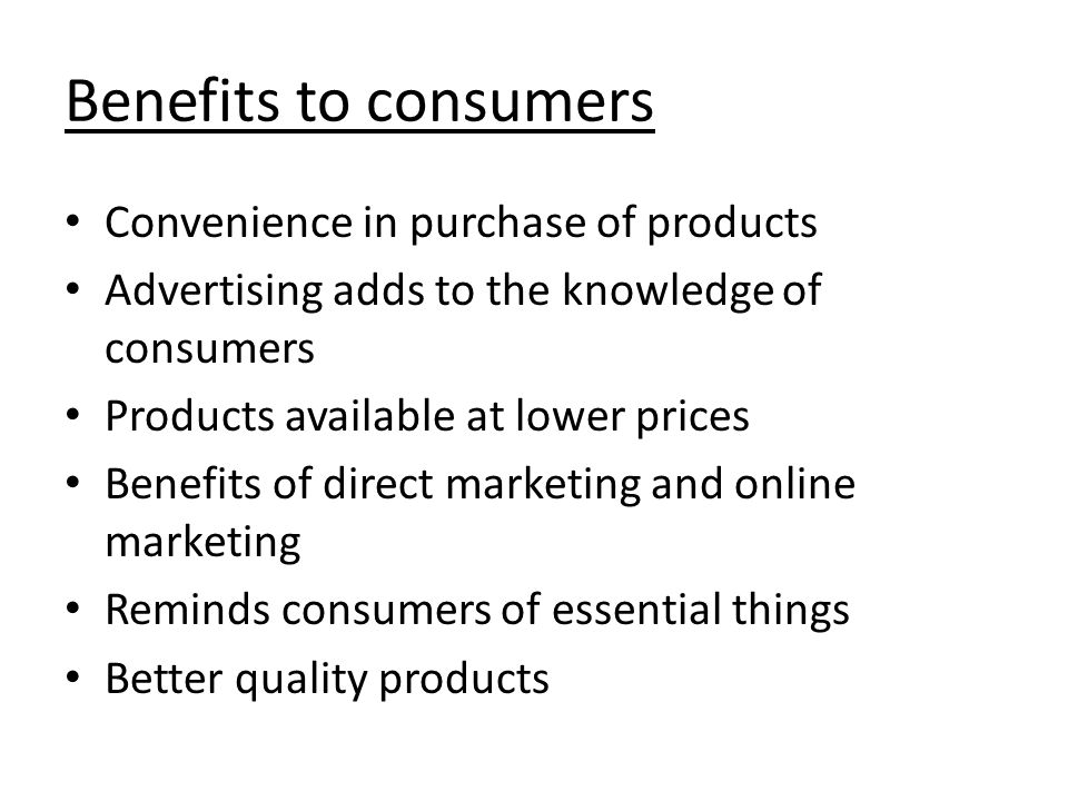 Benefits to consumers Convenience in purchase of products Advertising adds to the knowledge of consumers Products available at lower prices Benefits of direct marketing and online marketing Reminds consumers of essential things Better quality products
