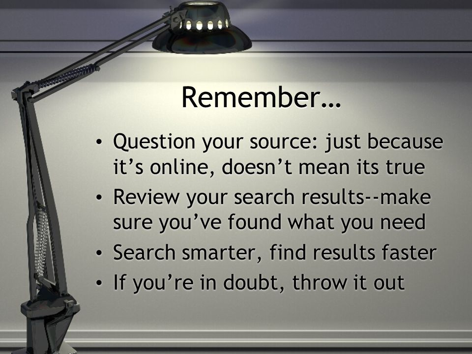 Remember… Question your source: just because it's online, doesn't mean its true Review your search results--make sure you've found what you need Search smarter, find results faster If you're in doubt, throw it out Question your source: just because it's online, doesn't mean its true Review your search results--make sure you've found what you need Search smarter, find results faster If you're in doubt, throw it out