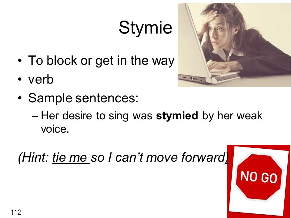 Stymie To block or get in the way verb Sample sentences: –Her desire to sing was stymied by her weak voice.