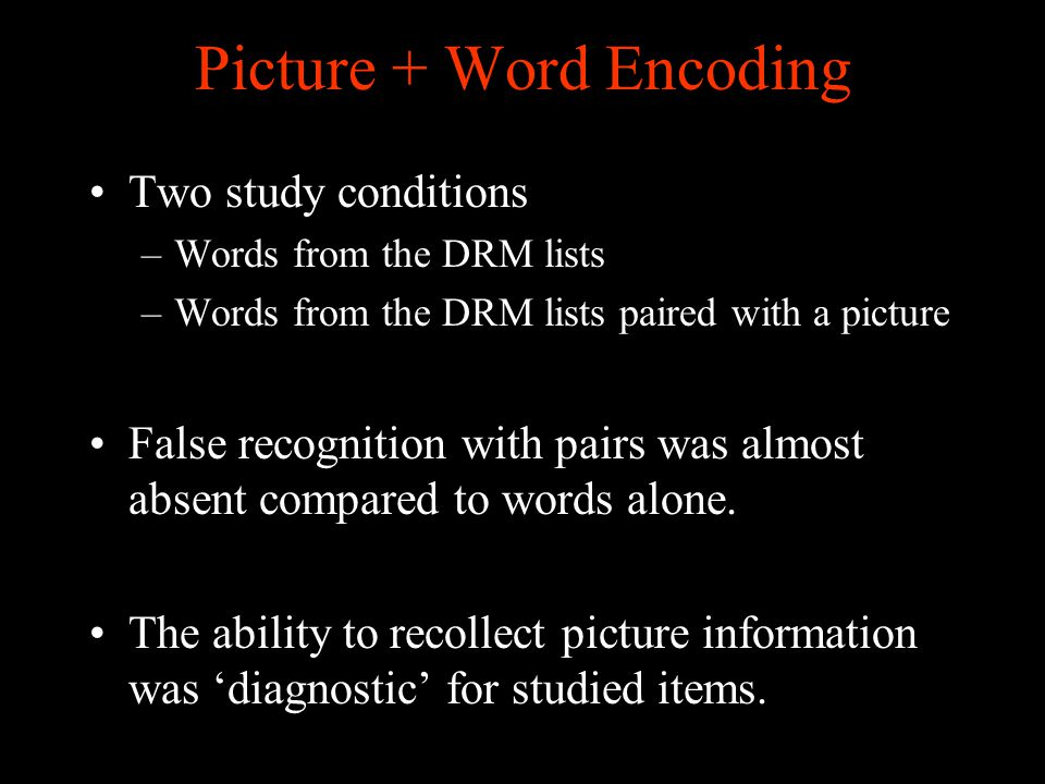 Picture + Word Encoding Two study conditions –Words from the DRM lists –Words from the DRM lists paired with a picture False recognition with pairs was almost absent compared to words alone.
