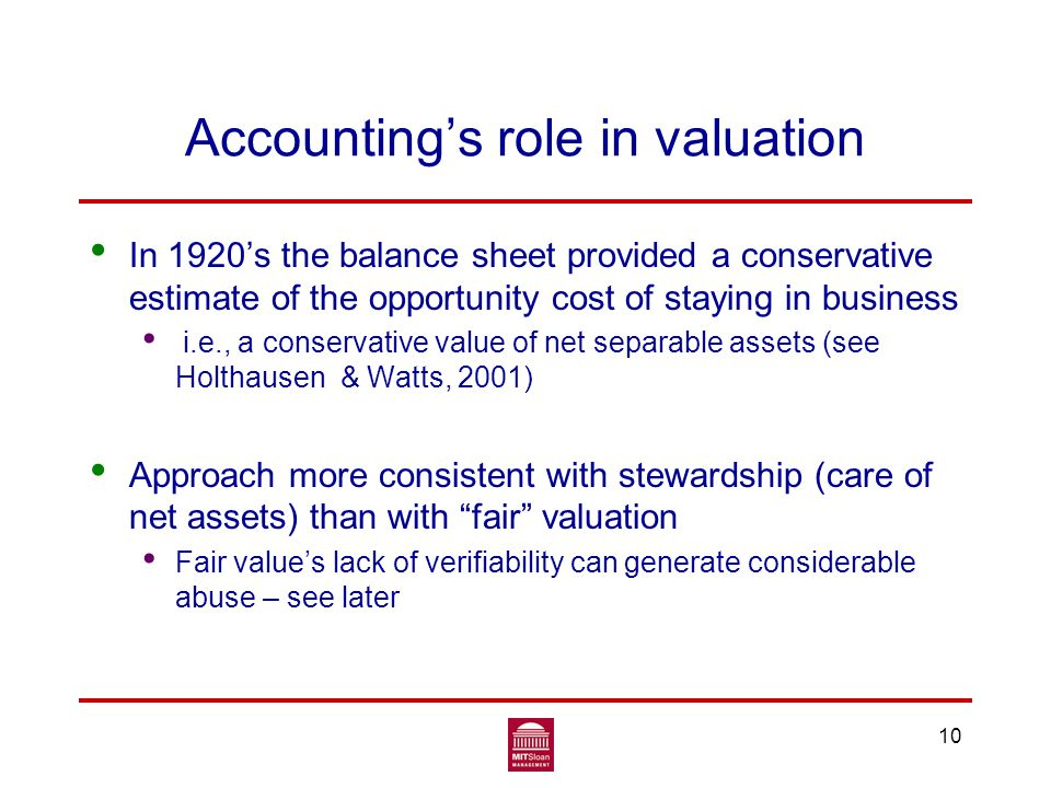 Accounting's role in valuation In 1920's the balance sheet provided a conservative estimate of the opportunity cost of staying in business i.e., a conservative value of net separable assets (see Holthausen & Watts, 2001) Approach more consistent with stewardship (care of net assets) than with fair valuation Fair value's lack of verifiability can generate considerable abuse – see later 10