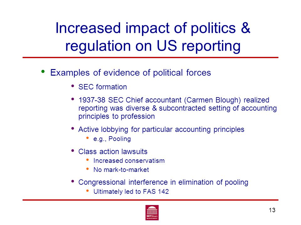13 Increased impact of politics & regulation on US reporting Examples of evidence of political forces SEC formation 1937-38 SEC Chief accountant (Carmen Blough) realized reporting was diverse & subcontracted setting of accounting principles to profession Active lobbying for particular accounting principles e.g., Pooling Class action lawsuits Increased conservatism No mark-to-market Congressional interference in elimination of pooling Ultimately led to FAS 142
