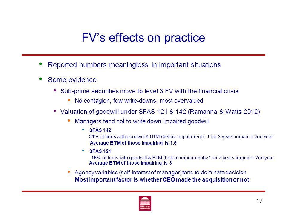 17 FV's effects on practice Reported numbers meaningless in important situations Some evidence Sub-prime securities move to level 3 FV with the financial crisis No contagion, few write-downs, most overvalued Valuation of goodwill under SFAS 121 & 142 (Ramanna & Watts 2012) Managers tend not to write down impaired goodwill SFAS 142 31% of firms with goodwill & BTM (before impairment) >1 for 2 years impair in 2nd year Average BTM of those impairing is 1.5 SFAS 121 15% of firms with goodwill & BTM (before impairment)>1 for 2 years impair in 2nd year Average BTM of those impairing is 3 Agency variables (self-interest of manager) tend to dominate decision Most important factor is whether CEO made the acquisition or not