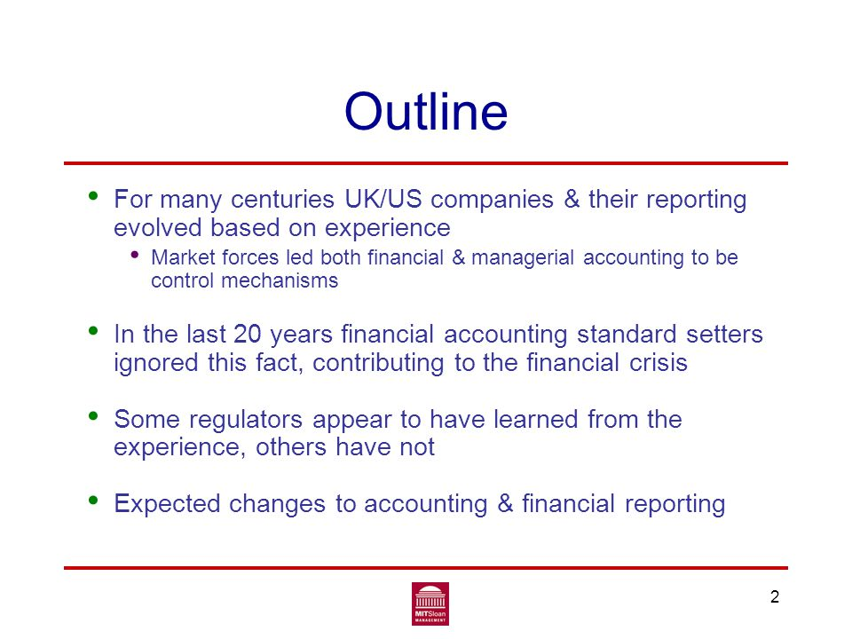 3 Evolution of institutions Institutions evolve as conditions change Evidence suggests the market influenced UK/US companies' organization and financial reporting at least as much as regulation & politics Financial reporting history provides evidence on those relative influences Also expect managerial accounting to be influenced by changes in the nature of companies