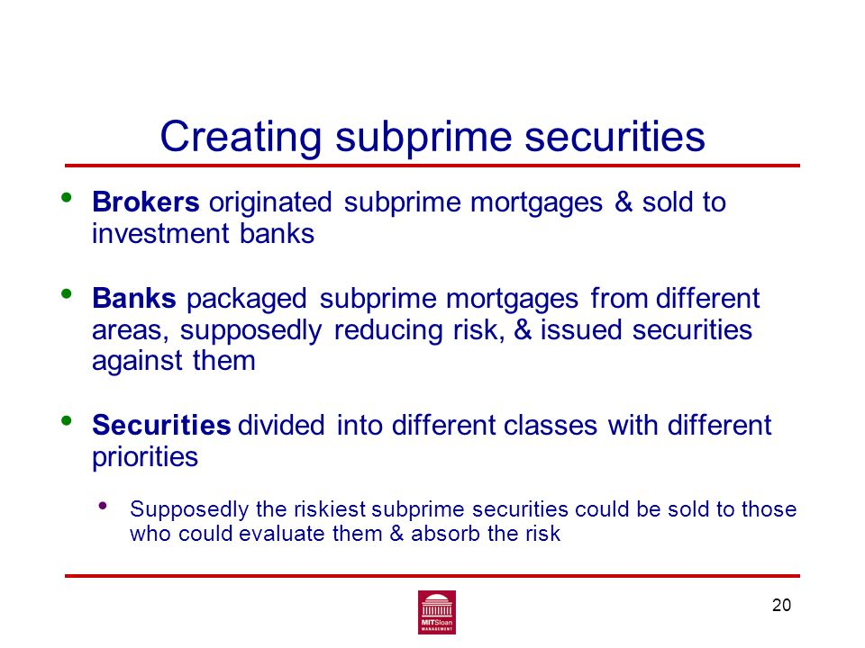 Creating subprime securities Brokers originated subprime mortgages & sold to investment banks Banks packaged subprime mortgages from different areas, supposedly reducing risk, & issued securities against them Securities divided into different classes with different priorities Supposedly the riskiest subprime securities could be sold to those who could evaluate them & absorb the risk 20