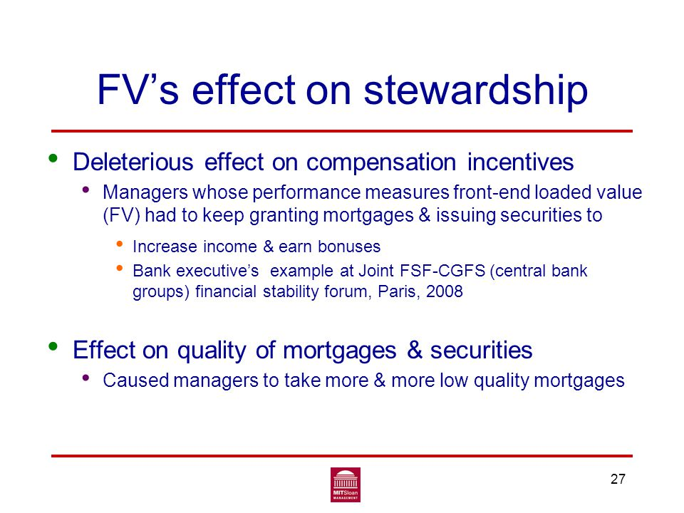 FV's effect on stewardship Deleterious effect on compensation incentives Managers whose performance measures front-end loaded value (FV) had to keep granting mortgages & issuing securities to Increase income & earn bonuses Bank executive's example at Joint FSF-CGFS (central bank groups) financial stability forum, Paris, 2008 Effect on quality of mortgages & securities Caused managers to take more & more low quality mortgages 27