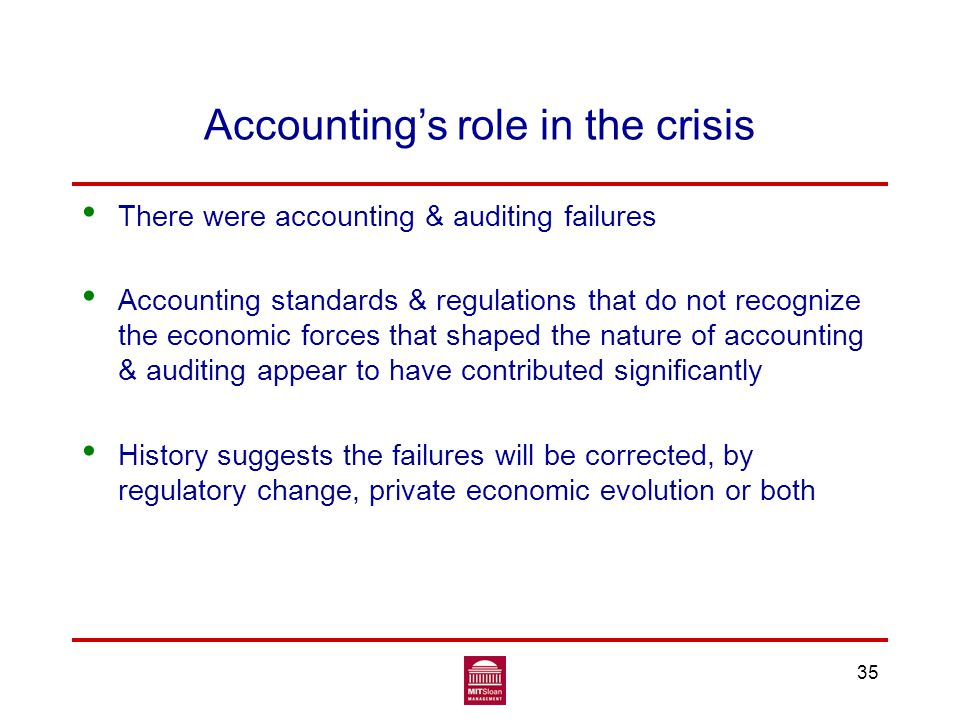 Accounting's role in the crisis There were accounting & auditing failures Accounting standards & regulations that do not recognize the economic forces that shaped the nature of accounting & auditing appear to have contributed significantly History suggests the failures will be corrected, by regulatory change, private economic evolution or both 35