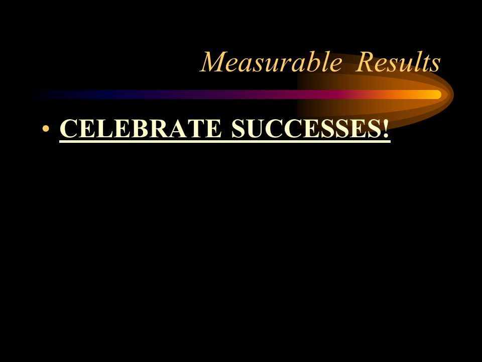 Measurable Results CELEBRATE SUCCESSES!