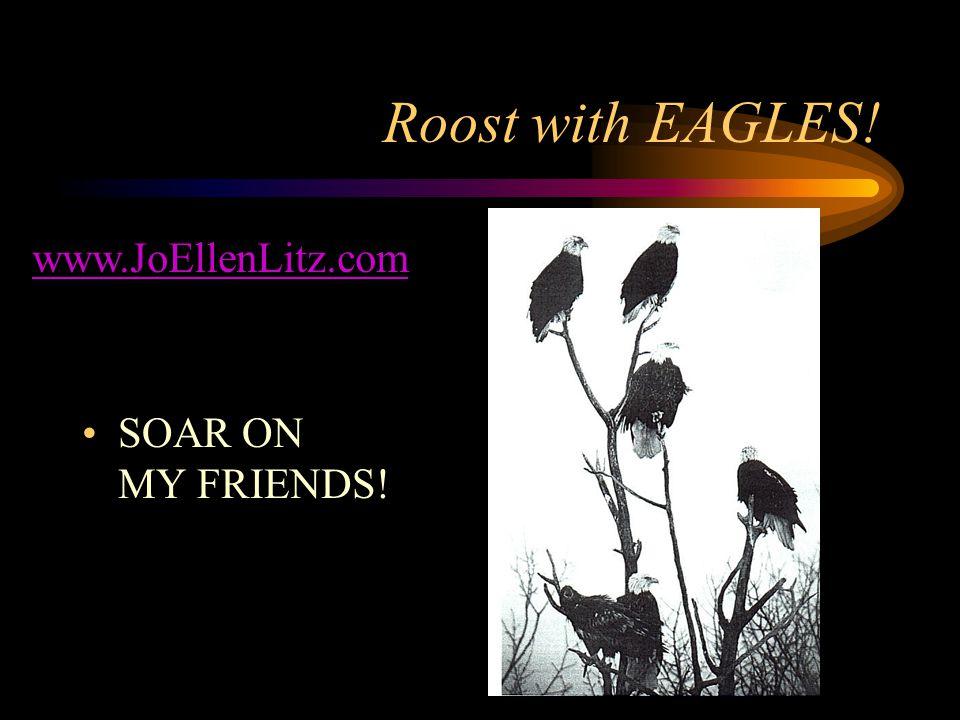 Roost with EAGLES! SOAR ON MY FRIENDS! www.JoEllenLitz.com