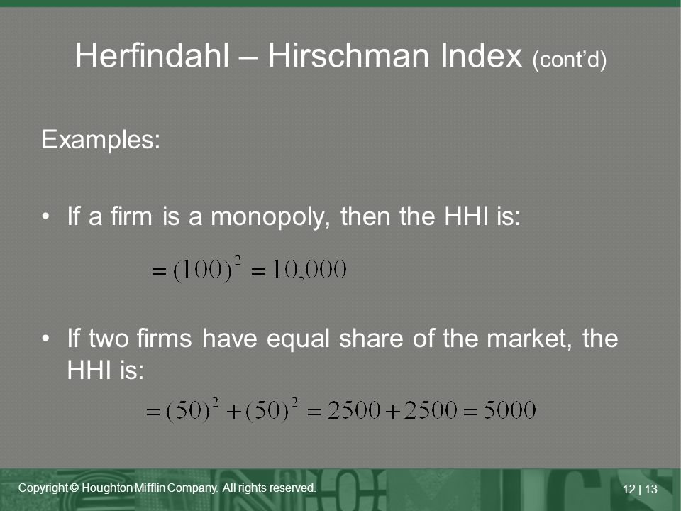 12   13 Copyright © Houghton Mifflin Company. All rights reserved. Herfindahl – Hirschman Index (cont'd) Examples: If a firm is a monopoly, then the H