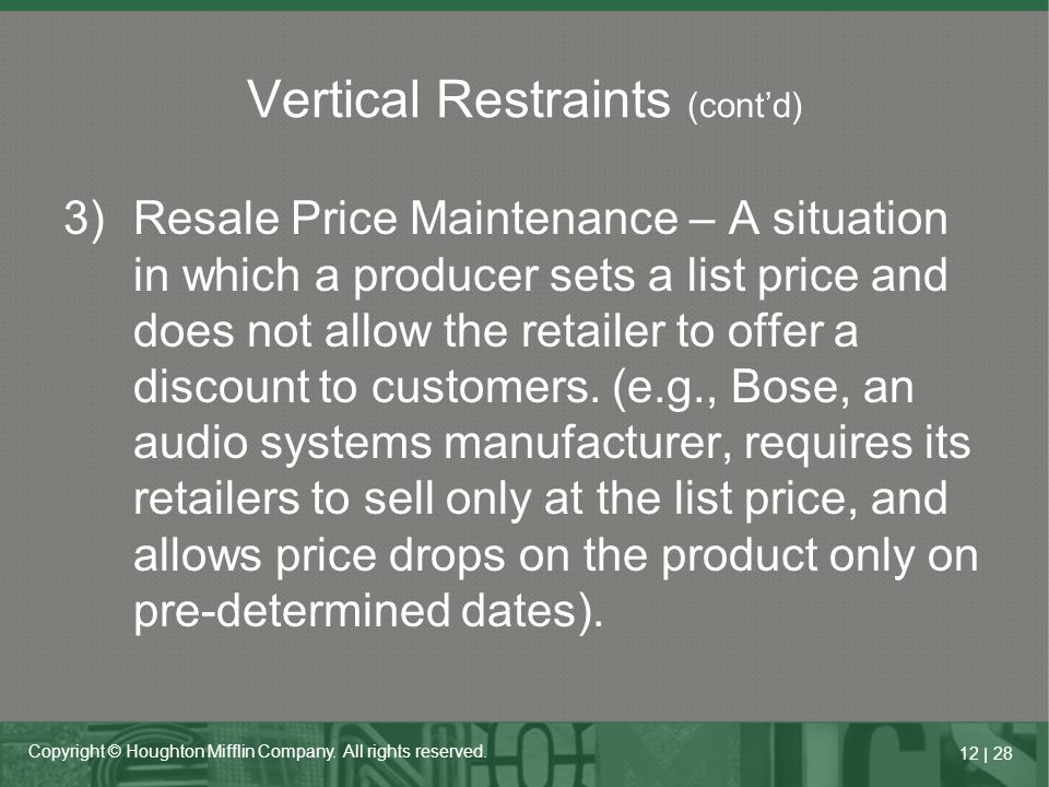 12   28 Copyright © Houghton Mifflin Company. All rights reserved. 3)Resale Price Maintenance – A situation in which a producer sets a list price and