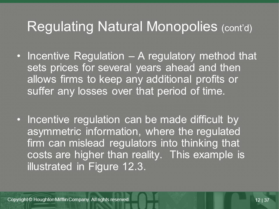 12   37 Copyright © Houghton Mifflin Company. All rights reserved. Incentive Regulation – A regulatory method that sets prices for several years ahead