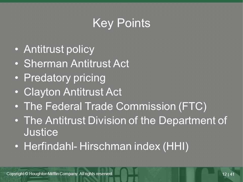 12   41 Copyright © Houghton Mifflin Company. All rights reserved. Key Points Antitrust policy Sherman Antitrust Act Predatory pricing Clayton Antitru