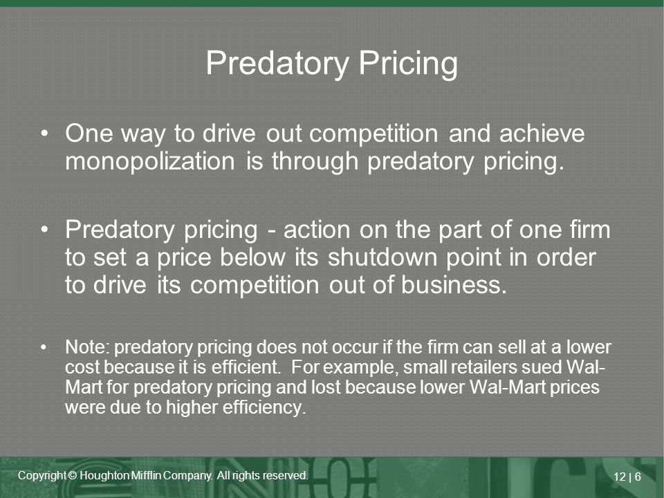 12   6 Copyright © Houghton Mifflin Company. All rights reserved. Predatory Pricing One way to drive out competition and achieve monopolization is thr