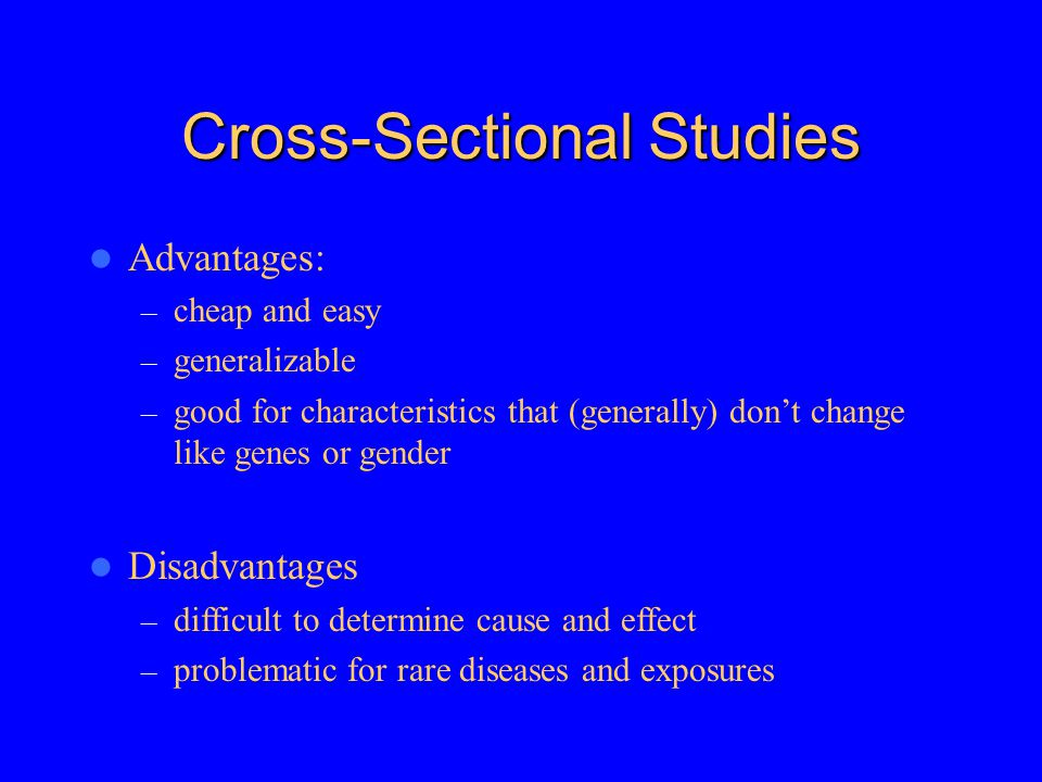 Cross-Sectional Studies Advantages: – cheap and easy – generalizable – good for characteristics that (generally) don't change like genes or gender Disadvantages – difficult to determine cause and effect – problematic for rare diseases and exposures