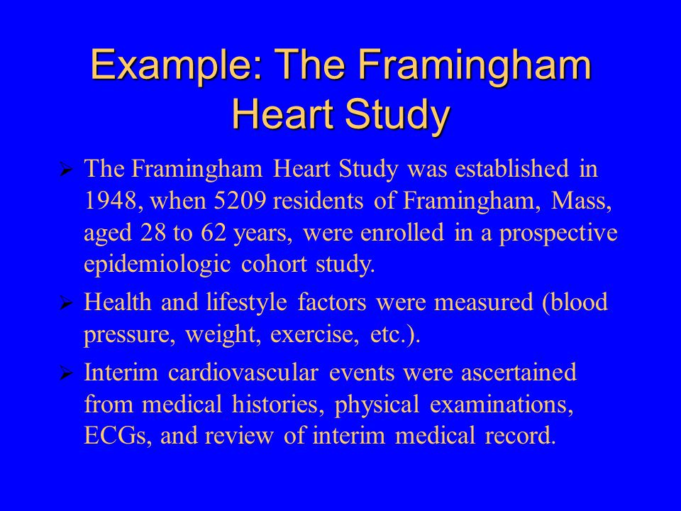 Example: The Framingham Heart Study  The Framingham Heart Study was established in 1948, when 5209 residents of Framingham, Mass, aged 28 to 62 years, were enrolled in a prospective epidemiologic cohort study.