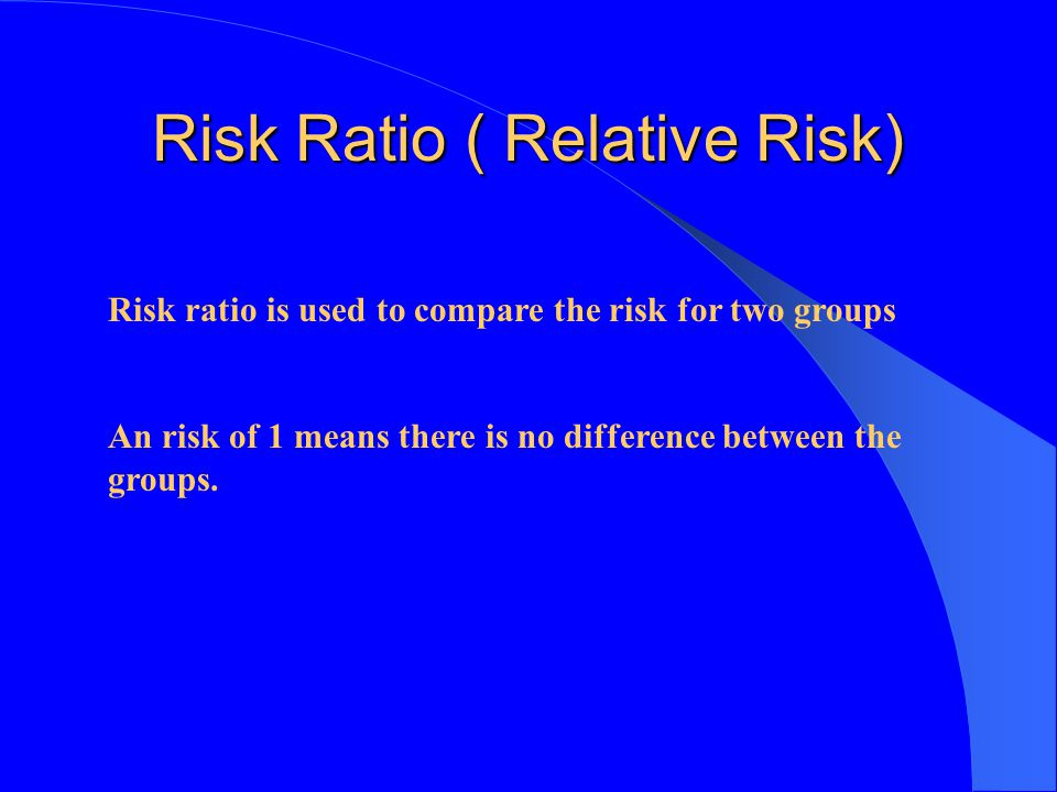 Risk Ratio ( Relative Risk) Risk ratio is used to compare the risk for two groups An risk of 1 means there is no difference between the groups.