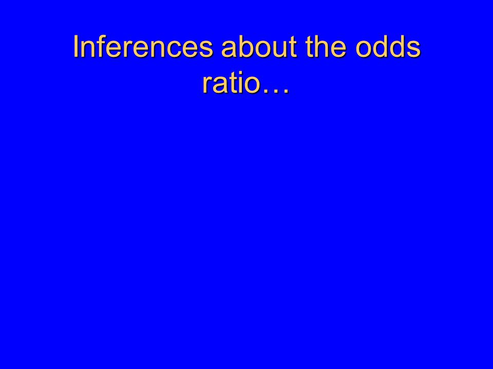Inferences about the odds ratio…