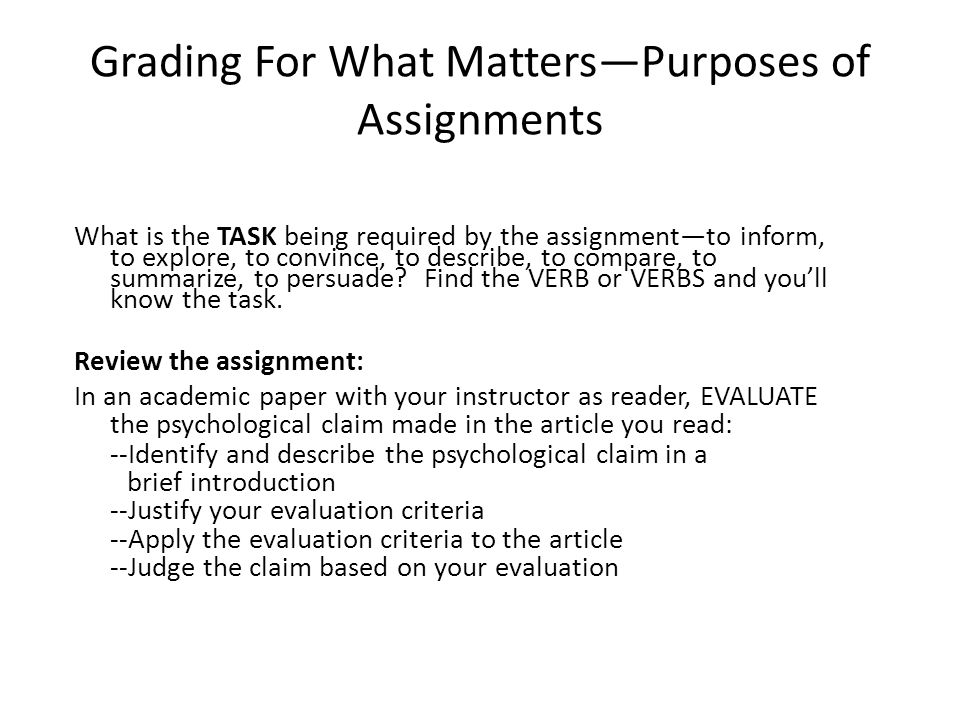 Grading For What Matters—Purposes of Assignments What is the TASK being required by the assignment—to inform, to explore, to convince, to describe, to compare, to summarize, to persuade.