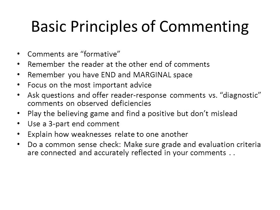 Basic Principles of Commenting Comments are formative Remember the reader at the other end of comments Remember you have END and MARGINAL space Focus on the most important advice Ask questions and offer reader-response comments vs.