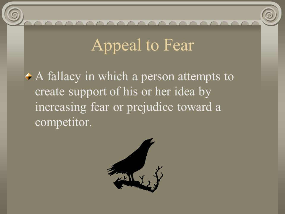 Appeal to Fear A fallacy in which a person attempts to create support of his or her idea by increasing fear or prejudice toward a competitor.