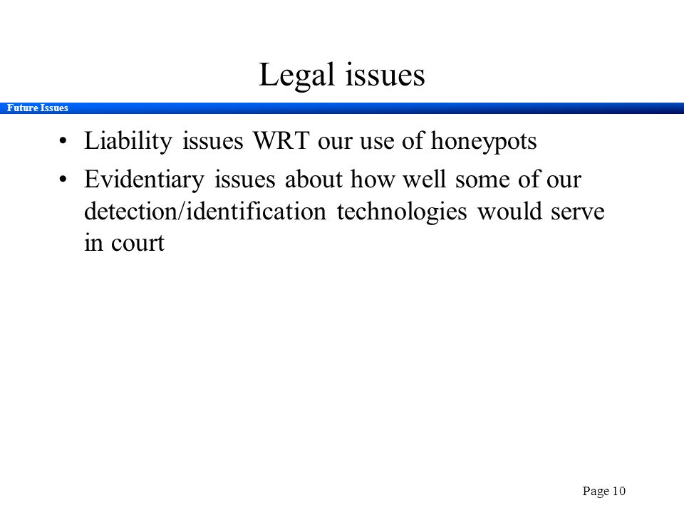 Future Issues Page 10 Legal issues Liability issues WRT our use of honeypots Evidentiary issues about how well some of our detection/identification te