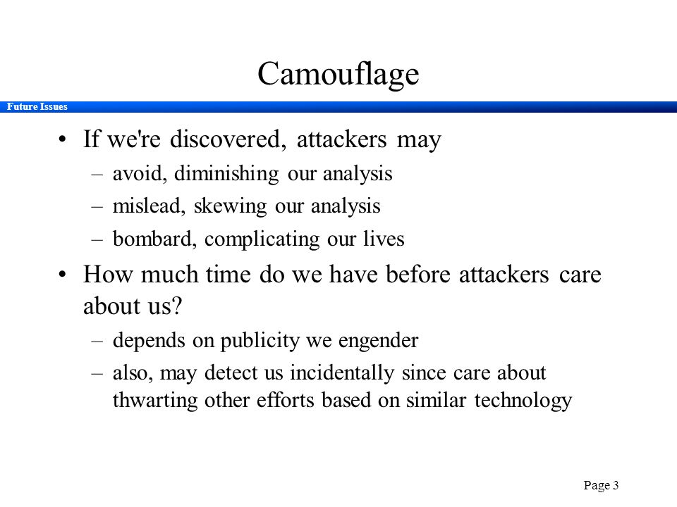 Future Issues Page 3 Camouflage If we're discovered, attackers may –avoid, diminishing our analysis –mislead, skewing our analysis –bombard, complicat