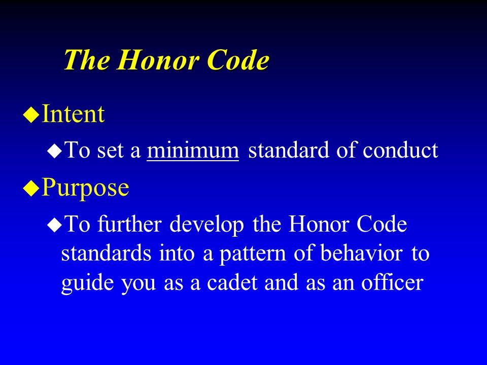 The Honor Code u Intent u To set a minimum standard of conduct u Purpose u To further develop the Honor Code standards into a pattern of behavior to g
