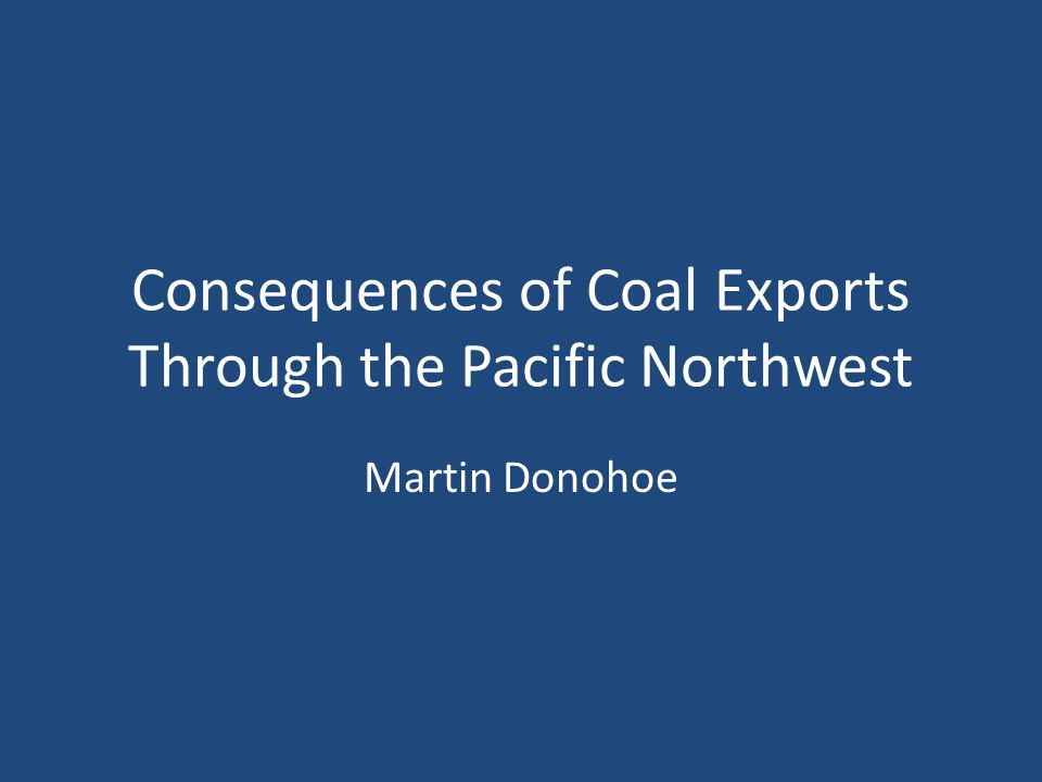 Consequences of Coal Exports Through the Pacific Northwest Martin Donohoe