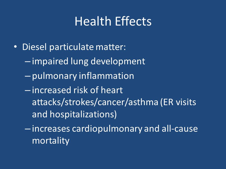 Health Effects Diesel particulate matter: – impaired lung development – pulmonary inflammation – increased risk of heart attacks/strokes/cancer/asthma (ER visits and hospitalizations) – increases cardiopulmonary and all-cause mortality