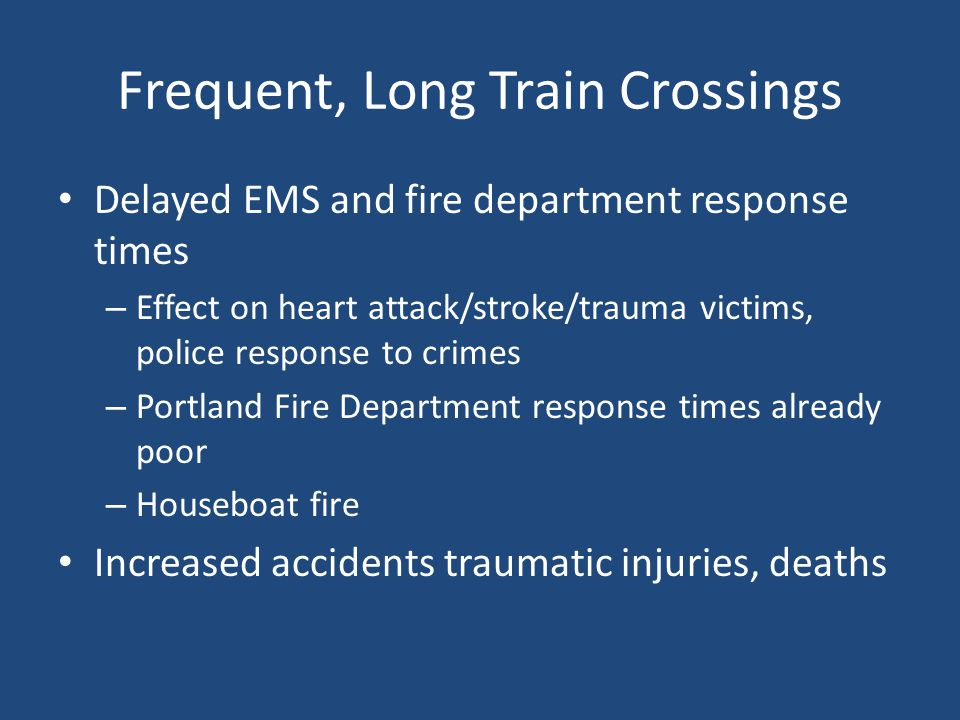 Frequent, Long Train Crossings Delayed EMS and fire department response times – Effect on heart attack/stroke/trauma victims, police response to crimes – Portland Fire Department response times already poor – Houseboat fire Increased accidents traumatic injuries, deaths
