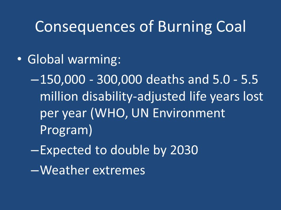 Consequences of Burning Coal Global warming: – 150,000 - 300,000 deaths and 5.0 - 5.5 million disability-adjusted life years lost per year (WHO, UN Environment Program) – Expected to double by 2030 – Weather extremes