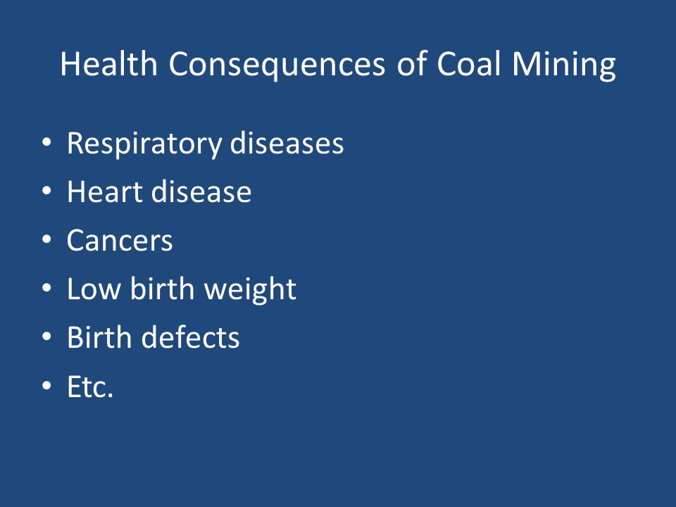 Health Consequences of Coal Mining Respiratory diseases Heart disease Cancers Low birth weight Birth defects Etc.