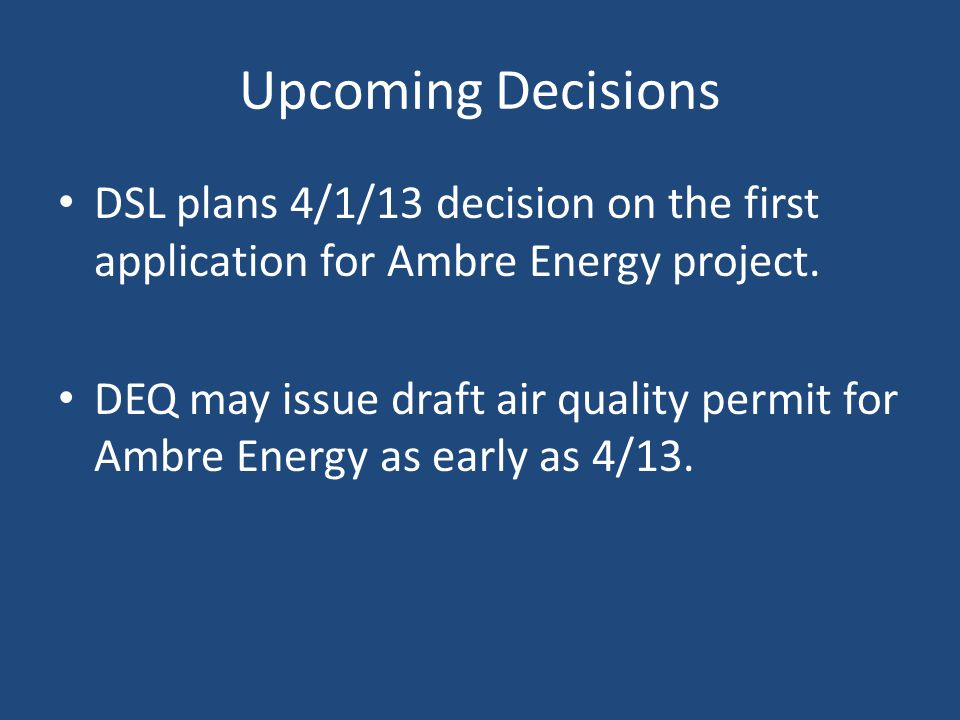 Upcoming Decisions DSL plans 4/1/13 decision on the first application for Ambre Energy project.