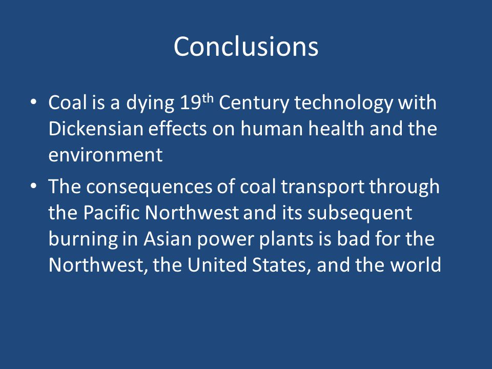 Conclusions Coal is a dying 19 th Century technology with Dickensian effects on human health and the environment The consequences of coal transport through the Pacific Northwest and its subsequent burning in Asian power plants is bad for the Northwest, the United States, and the world