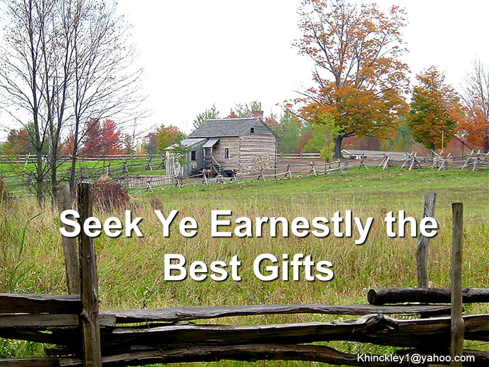 Seek Ye Earnestly the Best Gifts Khinckley1@yahoo.com