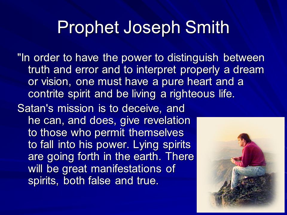 Prophet Joseph Smith In order to have the power to distinguish between truth and error and to interpret properly a dream or vision, one must have a pure heart and a contrite spirit and be living a righteous life.