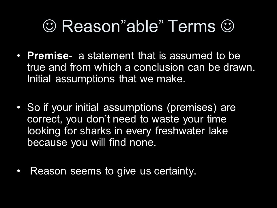 Reason able Terms Premise- a statement that is assumed to be true and from which a conclusion can be drawn.