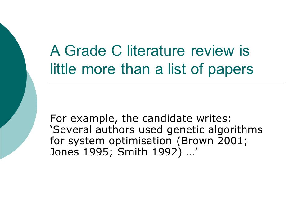 A Grade C literature review is little more than a list of papers For example, the candidate writes: 'Several authors used genetic algorithms for system optimisation (Brown 2001; Jones 1995; Smith 1992) …'