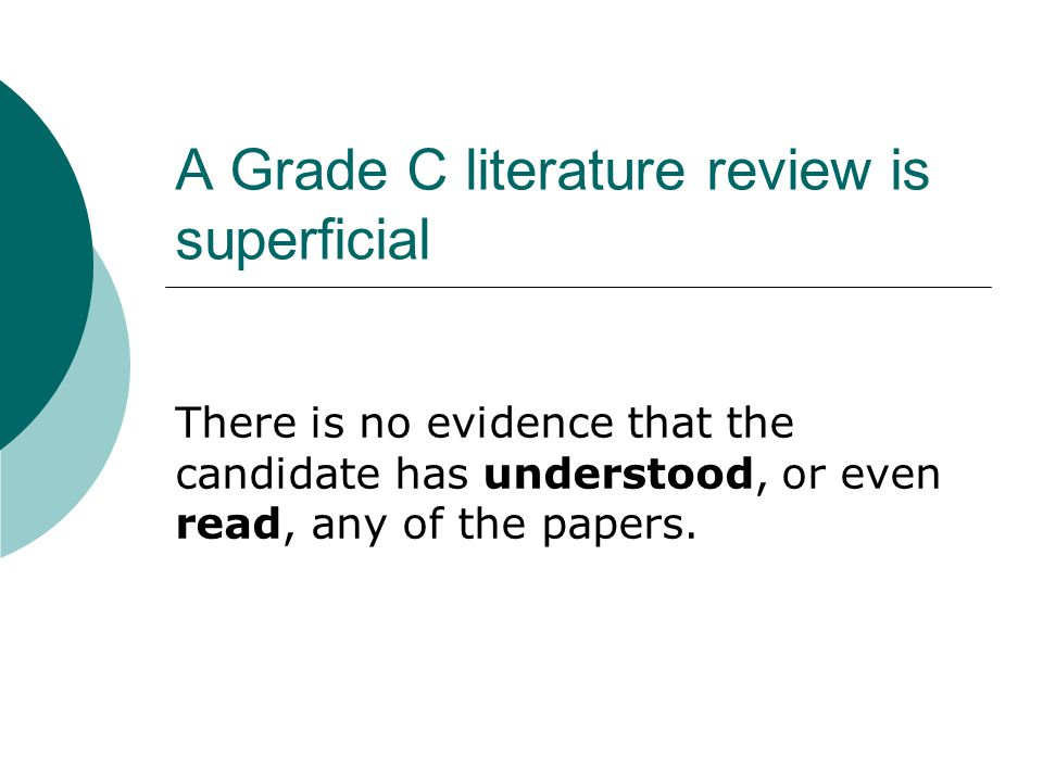 A Grade C literature review can mislead your readers For example, if you have cited a paper, your examiners will presume you are familiar with it.